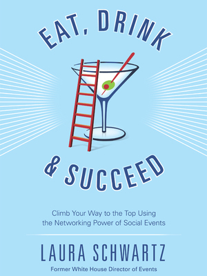 Eat, Drink and Succeed: Climb Your Way to the Top Using the Networking Power of Social Events by Laura Schwartz