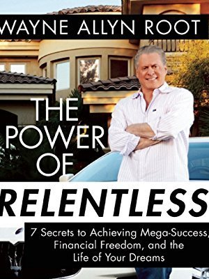 The Power of Relentless: 7 Secrets to Achieving Mega-Success, Financial Freedom, and the Life of Your Dreams by Wayne Allyn Root
