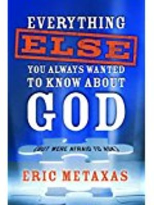 Everything Else You Always Wanted to Know About God (But Were Afraid to Ask) by Eric Metaxas