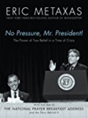 No Pressure, Mr. President! The Power Of True Belief In A Time Of Crisis: The National Prayer Breakfast Speech by Eric Metaxas