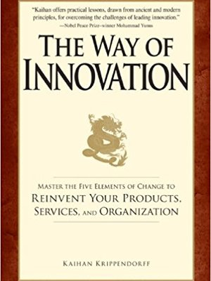The Way of Innovation: Master the Five Elements of Change to Reinvent Your Products, Services, and Organization by Kaihan Krippendorff