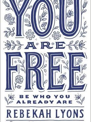 You Are Free: Be Who You Already Are by Rebekah Lyons