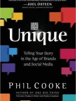 Unique: Telling Your Story in the Age of Brands and Social Media by Phil Cooke