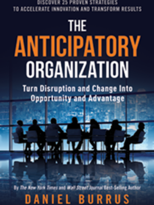 The Anticipatory Organization: Turn Disruption and Change into Opportunity and Advantage by Daniel Burrus