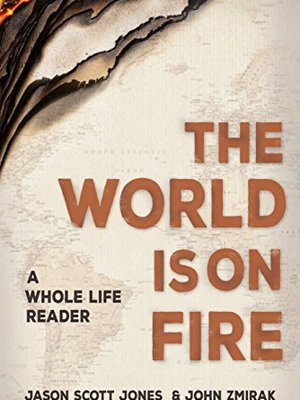 The World Is On Fire: A Whole Life Reader by Jason Jones