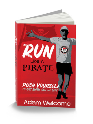 Run Like A Pirate: Push Yourself To Get More Out Of Life by Adam Welcome