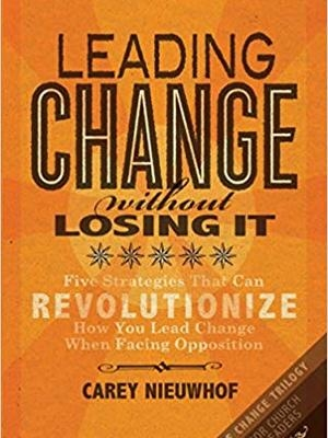 Leading Change Without Losing It: Five Strategies That Can Revolutionize How You Lead Change When Facing Opposition by Carey Nieuwhof