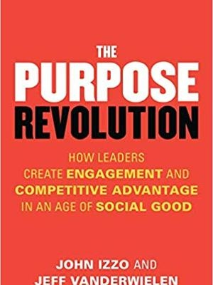 The Purpose Revolution: How Leaders Create Engagement and Competitive Advantage in an Age of Social Good by John Izzo