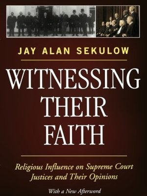 Witnessing Their Faith: Religious Influence on Supreme Court Justices and Their Opinions by Jay Sekulow by Jay Sekulow