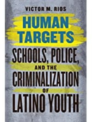 Human Targets: Schools, Police, and the Criminalization of Latino Youth by Dr. Victor Rios