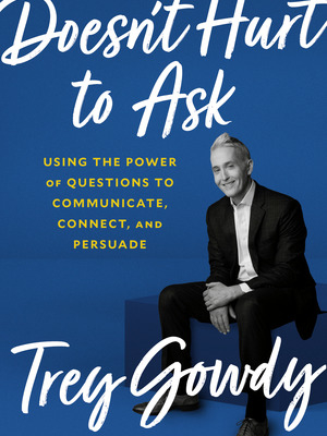 Doesn't Hurt to Ask: Using the Power of Questions to Communicate, Connect, and Persuade by Trey Gowdy