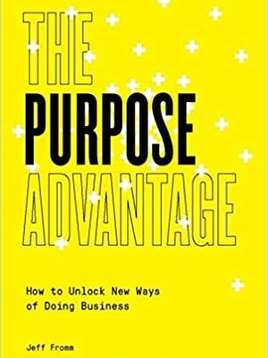The Purpose Advantage: How to Unlock New Ways of Doing Business by Jeff Fromm