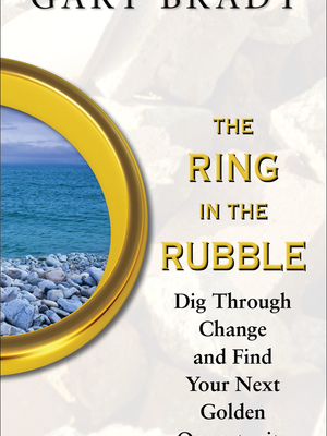The Ring in the Rubble: Dig Through Change and Find Your Next Golden Opportunity by Dr. Gary Bradt