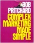 Complex Marketing Made Simple by Bob Pritchard