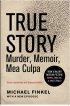True Story: Murder, Memoir, Mea Culpa by Michael Finkel