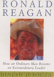 Ronald Reagan: How an Ordinary Man Became an Extraordinary Leader by Dinesh D'Souza