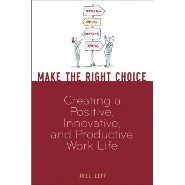 Make the Right Choice: Creating a Positive, Innovative and Productive Work Life by Joel Zeff