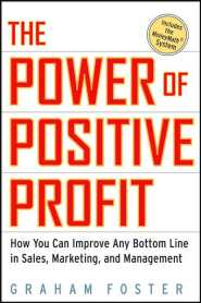 The Power of Positive Profit: How You Can Improve Any Bottom Line in Sales, Marketing, and Management by Graham Foster