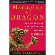 Managing the Dragon: How I'm Building a Billion-Dollar Business in China  by Jack Perkowski