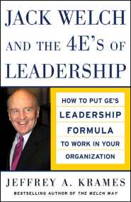 Jack Welch and the 4 E's of Leadership: How to Put GE's Leadership Formula to Work in Your Organization by Jeffrey Krames