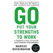 Go Put Your Strengths to Work: 6 Powerful Steps to Achieve Outstanding Performance by Marcus Buckingham