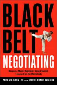 Black Belt Negotiating: Become a Master Negotiator Using Powerful Lessons from the Martial Arts by Michael Soon Lee MBA, CSP