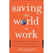 Saving the World at Work: What Companies and Individuals Can Do to Go Beyond Making a Profit to Making a Difference by Tim Sanders