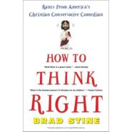 How to Think Right: Rants from a Christian Conservative Comedian  by Brad Stine