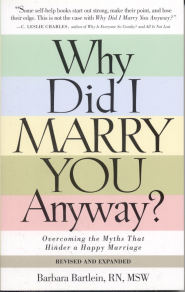 Why Did I Marry You Anyway? Overcoming the Myths That Hinder a Happy Marriage by Barbara Bartlein RN, CSP