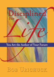 Disciplined for Life. You are the Author of Your Future by Bob Urichuck