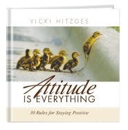 Attitude Is Everything -- 10 Rules For Staying Positive by Vicki Hitzges