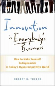 Innovation is Everybody's Business: How to Make Yourself Indispensable in Today's Hypercompetitive World by Robert Tucker