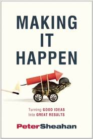 Making It Happen: Turning Good Ideas Into Great Results  by Peter Sheahan