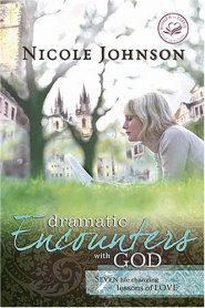 Dramatic Encounters with God: Seven Life Changing Lessons of Love by Nicole Johnson