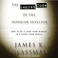 The Secret Code of the Superior Investor: How to Be a Long-Term Winner in a Short-Term World by Amb. James K. Glassman