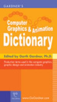 Gardner's Computer Graphics & Animation Dictionary by GA Gardner, Ph.D.