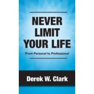 Never Limit Your Life: From Personal to Professional by Derek Clark