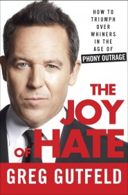 The Joy of Hate: How to Triumph over Whiners in the Age of Phony Outrage by Greg Gutfeld