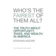 Who's the Fairest of Them All? The Truth about Opportunity, Taxes, and Wealth in America by Steve Moore
