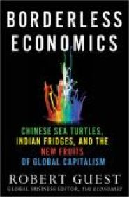 Borderless Economics: Chinese Sea Turtles, Indian Fridges and the New Fruits of Global Capitalism by Robert Guest