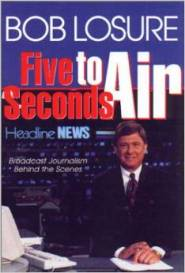 Five Seconds to Air: Broadcast Journalism Behind the Scenes  by Bob Losure