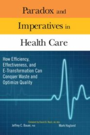 Paradox and Imperatives in Health Care: How Efficiency, Effectiveness, and E-Transformation Can Conquer Waste and Optimize Quality by Jeff Bauer