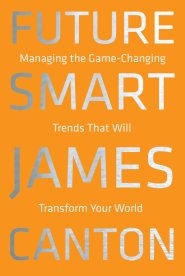 Future Smart: Managing the Game-Changing Trends that Will Transform Your World by Dr. James Canton