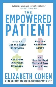 The Empowered Patient: How to Get the Right Diagnosis, Buy the Cheapest Drugs, Beat Your Insurance Company, and Get the Best Medical Care Every Time by Elizabeth Cohen