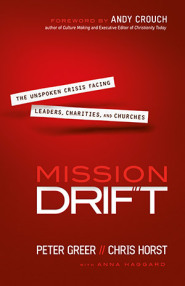 Mission Drift: The Unspoken Crisis Facing Leaders, Charities, and Churches by Peter Greer