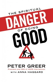 The Spiritual Danger of Doing Good by Peter Greer