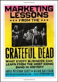 Marketing Lessons from the Grateful Dead: What Every Business Can Learn from the Most Iconic Band in History by David Meerman Scott
