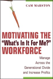 """Motivating the """"What's In It For Me"""" Workforce: Manage Across the Generational Divide and Increase Profits by Cam Marston"""