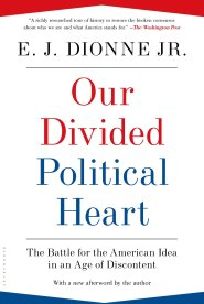 Our Divided Political Heart: The Battle for the American Idea in an Age of Discontent by E.J. Dionne, Jr.