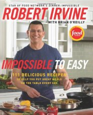 Impossible to Easy: 111 Delicious Recipes to Help You Put Great Meals on the Table Every Day  by Robert Irvine